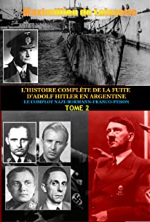Tome 2.L'HISTOIRE COMPLÈTE DE LA FUITE D'ADOLF HITLER EN ARGENTINE (L'HISTOIRE COMPLÈTE DE LA FUITE D'ADOLF HITLER EN ARGENTINE) (French Edition)