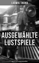 Ausgewählte Lustspiele von Ludwig Thoma (Volksstücken und Bauernschwänke) (German Edition)