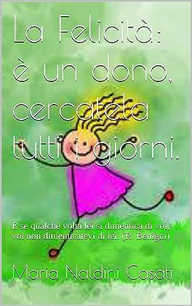 La Felicità: è un dono, cercatela tutti i giorni.: E se qualche volta lei si dimentica di voi, voi non dimenticatevi di lei. (R. Benigni)