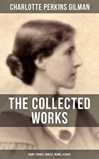 THE COLLECTED WORKS OF CHARLOTTE PERKINS GILMAN: Short Stories, Novels, Poems & Essays: From the famous American novelist, feminist, social reformer and ... for her short story The Yellow Wallpaper