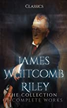 James Whitcomb Riley: The Collection of Complete Works (Annotated): Collection Includes A Child World, A defective Santa Claus, An Old Sweetheart of Mine, Songs Of Friendship, And More