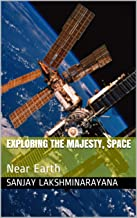 Exploring the Majesty, Space: Near Earth (space exploration series Book 1)