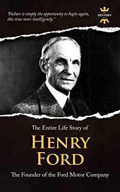 HENRY FORD: A Business Genius. The Entire Life Story. Biography, Facts & Quotes (Great Biographies Book 5)