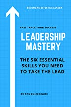 Leadership Mastery: Six Essential Skills You Need To Take The Lead