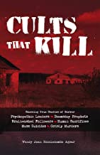 Cults that Kill: Shocking True Stories of Horror from Psychopathic Leaders, Doomsday Prophets, and Brainwashed Followers to Human Sacrifices, Mass Suicides and Grisly Murders