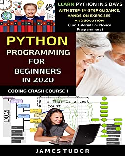 Python Programming For Beginners In 2020: Learn Python In 5 Days with Step-By-Step Guidance, Hands-On Exercises And Solution - Fun Tutorial For Novice Programmers (Coding Crash Course Book 1)