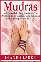 Mudras: 40 Powerful Mudras Hand Gestures To Unleash The Physical, Mental And Spiritual Healing Power In YOU! (Mudras, Mudras For Spiritual Healing,)