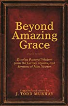 Beyond Amazing Grace: Timeless Pastoral Wisdom from the Letters, Hymns, and Sermons of John Newton