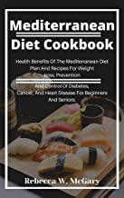 Mediterranean Diet Cookbook: Health Benefits Of The Mediterranean Diet Plan And Recipes For Weight Loss, Prevention And Control Of Diabetes, Cancer, And Heart Disease For Beginners And Seniors.