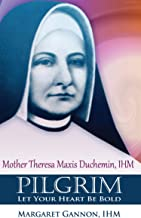 Pilgrim: Let Your Heart Be Bold: Mother Theresa Maxis Duchemin, I.H.M.