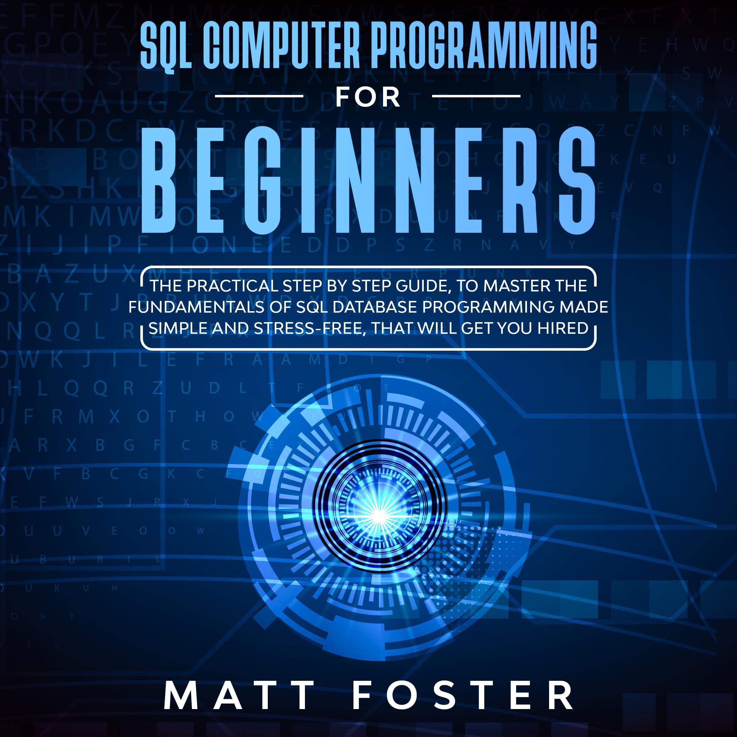 SQL Computer Programming for Beginners: The Practical Step by Step Guide, to Master the Fundamentals of SQL Database Programming Made Simple and Stress-Free, That Will Get You Hired