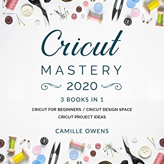 Cricut Mastery 2020: The Ultimate Step-by-Step Guide to Starting and Mastering Your Cricut! (3 Manuscripts)
