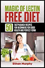 Magic of Lectin Free Diet: 50 Tasty & Quick Recipes for Beginners for Good Health and Perfect Form