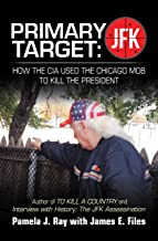 Primary Target: Jfk – How the Cia Used the Chicago Mob to Kill the President: Author of to Kill a County and Interview wit...