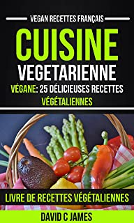 Cuisine Vegetarienne: Végane: 25 Délicieuses Recettes Végétaliennes – Livre De Recettes Végétaliennes (Vegan Recettes Français) (French Edition)