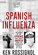SPANISH INFLUENZA - The Story of the Epidemic That Swept America From the Newspaper Reports of 1918 (Twentieth Century His...