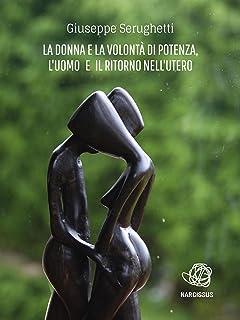 La Donna e la Volontà di Potenza, l'Uomo e il Ritorno nell'Utero (Italian Edition)