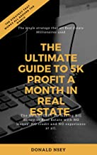The ultimate guide to 5k a month in real estate (with scripts, links and templates to download): The No.1 SECRET TO making BIG money in Real Estate with ... and NO experience at all. (1st edition )