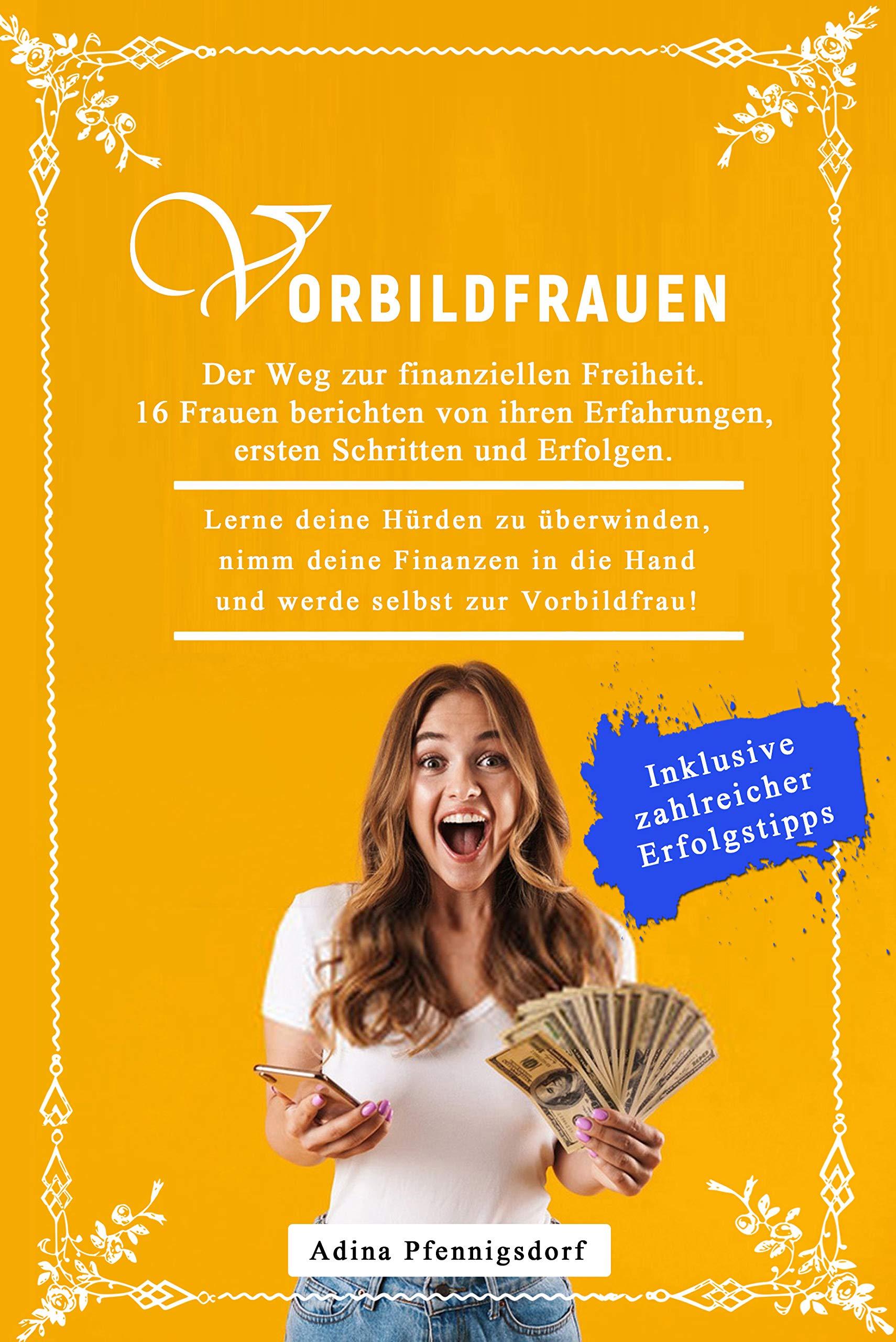 Vorbildfrauen - Der Weg zur finanziellen Freiheit. 16 Frauen berichten von ihren Erfahrungen.: Lerne deine Hürden zu überwinden, nimm deine Finanzen in ... selbst zur Vorbildfrau! (German Edition)