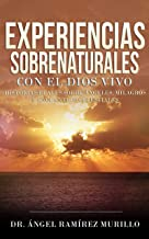 Experiencias Sobrenaturales con el Dios Vivo: Historias Reales sobre Ángeles, Milagros y Encuentros Celestiales