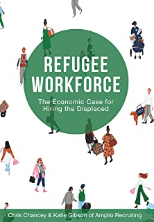 Refugee Workforce: The Economic Case for Hiring the Displaced (English Edition)
