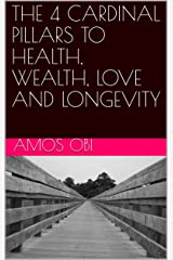 THE 4 CARDINAL PILLARS TO HEALTH, WEALTH, LOVE AND LONGEVITY Kindle Edition
