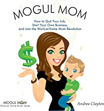 Mogul Mom: How to Quit Your Job, Start Your Own Business, and Join the Work-at-Home Mom Revolution (Mogul Mom Work-at-Home Book Series)