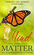 Mind Over Matter: How To Go From Surviving to Thriving (English Edition)