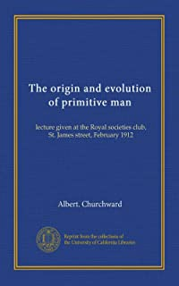The origin and evolution of primitive man: lecture given at the Royal societies club, St. James street, February 1912
