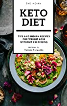 The Indian Keto Diet: More than 100 Indian Veg and Non-Veg Keto Recipes For Weight Loss Without Exercise or Stepping Into the Gym