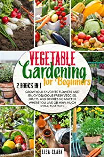 Vegetable Gardening For Beginners: 2 Books in 1: Grow Your Favorite Flowers and Enjoy Delicious Fresh Veggies, Fruits, and...