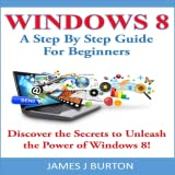 Windows 8 A Step By Step Guide For Beginners Discover the Secrets to Unleash the Power of Windows 8