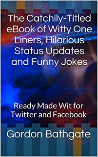 The Catchily-Titled eBook of Witty One Liners, Hilarious Status Updates and Funny Jokes: Ready Made Wit for Twitter and Facebook