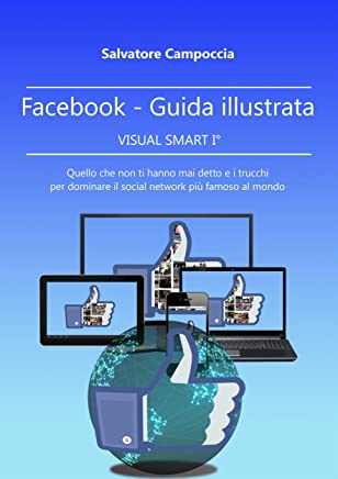 FaceBook Guida illustrata - VISUAL SMART I° ver.2: Quello che non ti hanno mai detto e i trucchi per dominare il social network più famoso del mondo