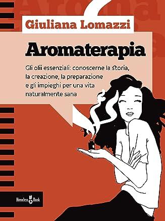 Aromaterapia: Gli oli essenziali: conoscerne la storia, la creazione, la preparazione e gli impieghi per una vita naturalmente sana (Focus su... Vol. 4)