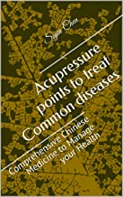 Acupressure points to treat Common diseases: Comprehensive Chinese Medicine to Manage your Health