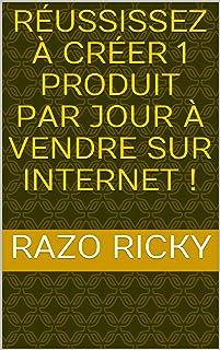 Réussissez à Créer 1 Produit Par Jour à Vendre Sur Internet ! (French Edition)