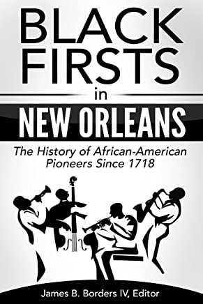 Black Firsts in New Orleans: The History of African-American Pioneers Since 1718 (James Borders Black History Series Book 1)