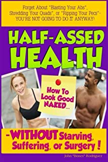 Half-Assed Health: How To Look Good Naked WITHOUT Starving, Suffering, Or Surgery!