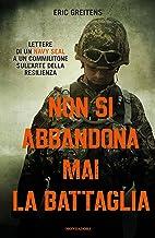 Scaricare Libri Non si abbandona mai la battaglia. Lettere di un Navy Seal a un commilitone sull'arte della resilienza PDF