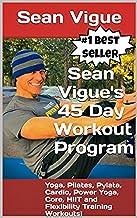Sean Vigue`s 45 Day Workout Program: Beginner to Advanced Yoga, Pilates, Cardio, Power Yoga, Pylata, Core, HIIT and Flexibility Training Workouts! (Sean Vigue`s 30 Day (and longer) Training Programs)