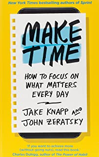 Make Time - How To Focus On What Matters Every Day by Jake Knapp and John Zeratsky