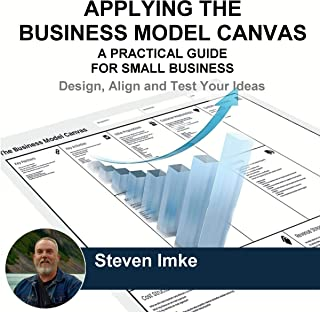 Applying the Business Model Canvas: A Practical Guide for Small Business: Design, Align and Test Your Ideas