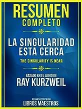 Resumen Completo: La Singularidad Esta Cerca (The Singularity Is Near): Basado En El Libro De Ray Kurzweil