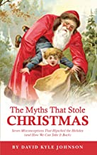 The Myths That Stole Christmas: Seven Misconceptions That hijacked the Holiday (and How We Can Take It Back)