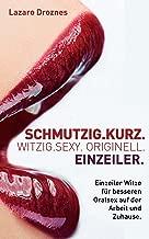 SCHMUTZIG.KURZ. WITZIG.SEXY. ORIGINELL. EINZEILER: Einzeiler Witze für besseren Oralsex auf der Arbeit und Zuhause. (German Edition)