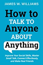 How to Talk to Anyone About Anything: Improve Your Social Skills, Master Small Talk, Connect Effortlessly, and Make Real F...