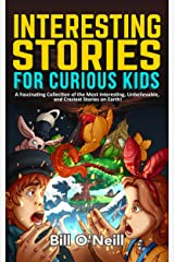 Interesting Stories for Curious Kids: A Fascinating Collection of the Most Interesting, Unbelievable, and Craziest Stories on Earth! Kindle Edition
