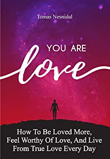 You Are Love: How To Be Loved More, Feel Worthy Of Love, And Live From True Love Every Day