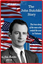 The John Butchko Story: The true story of the man who ended the war in Vietnam.